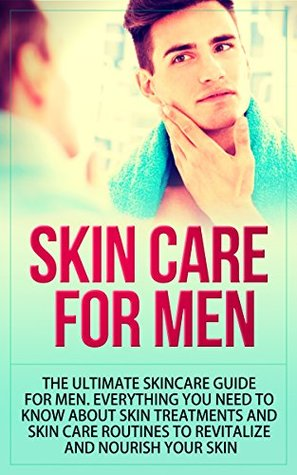 Skin Care for Men: The Ultimate Skincare Guide for Men. Everything You Need to Know About Skin Treatments and Skin Care Routines to Revitalize and Nourish Your Skin