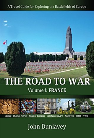 The Road to War: A Travel Guide for Exploring the Battlefields of Europe (Volume I, France)