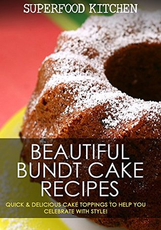 Beautiful Bundt Cake Recipes: Quick & Delicious Cake Toppings To Help You Celebrate With Style! PDF Free download