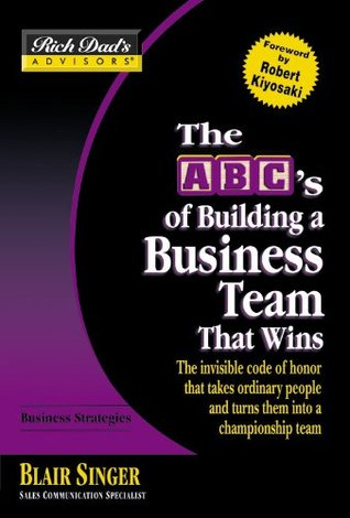 The ABC's of Building a Business Team That Wins: The Invisible Code of Honor That Takes Ordinary People and Turns Them Into a Championship Team