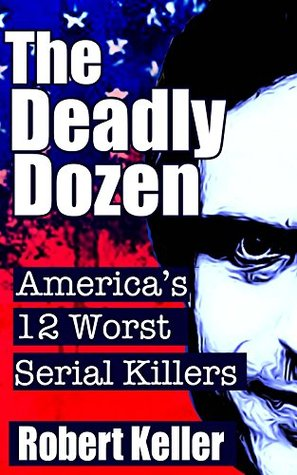 The Deadly Dozen: America's 12 Worst Serial Killers (American Serial Killers)