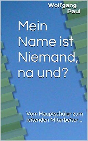 Mein Name ist Niemand, na und?: Vom Hauptschüler zum leitenden Mitarbeiter...
