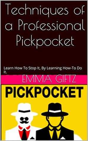 Techniques of a Professional Pickpocket: Learn How To Stop It By Learning How-To Do It