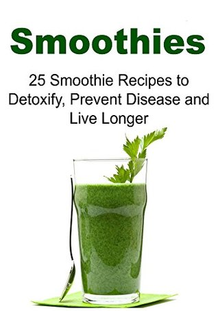 Smoothies: 25 Smoothie Recipes to Detoxify, Prevent Disease and Live Long: (Smoothie, Smoothie Recipes, Smoothie for Weight Loss, Smoothie Diet)