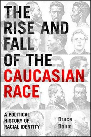 The Rise and Fall of the Caucasian Race: A Political History of Racial Identity