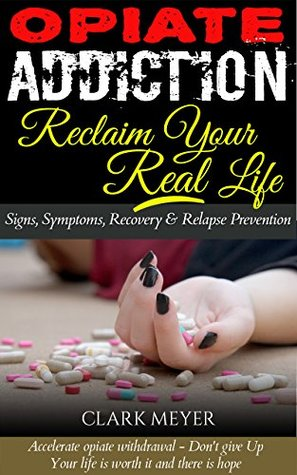 Opiate Addiction - Reclaim Your Real Life: (Accelerate Opiate Withdrawal - Don't Give Up, Your Life Is Worth It and There is Hope)