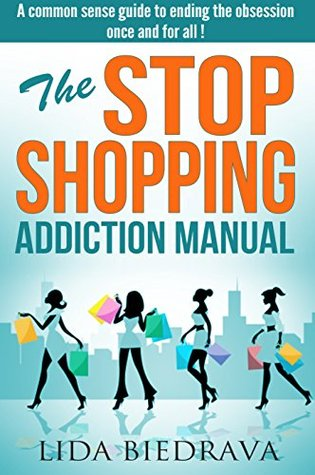 The Stop Shopping Addiction Manual: A common sense guide to ending the obsession once and for all !