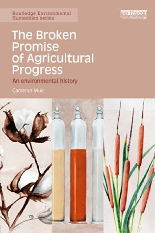 Ebook The Broken Promise of Agricultural Progress: An Environmental History (Routledge Environmental Humanities) by Cameron Muir PDF!