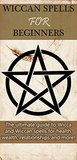 Wiccan Spells for Beginners: The ultimate guide to Wicca and Wiccan spells for health, wealth, relationships, and more!