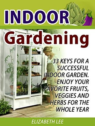 Indoor Gardening: 33 Keys For A Successful Indoor Garden. Enjoy Your Favorite Fruits, Veggies and Herbs for the Whole Year (Indoor Gardening Books, Indoor ... for Beginners, Indoor Gardening Made Easy)