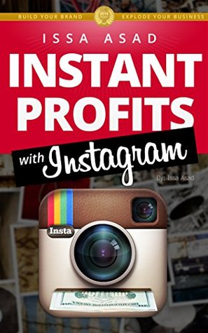 Issa Asad Instant Profits with Instagram: Build Your Brand, Explode Your Business