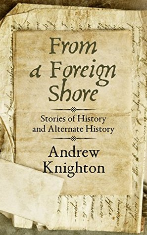 From a Foreign Shore: Stories of History and Alternate History by Andrew Knighton