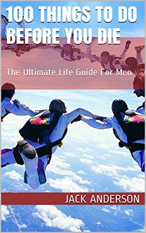 100 Things To Do Before You Die: The Ultimate Life Guide For Men
