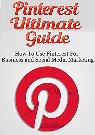 Pinterest Ultimate Guide: How to use Pinterest for Business and Social Media Marketing [Pinterest Guide, Pinterest for Business,