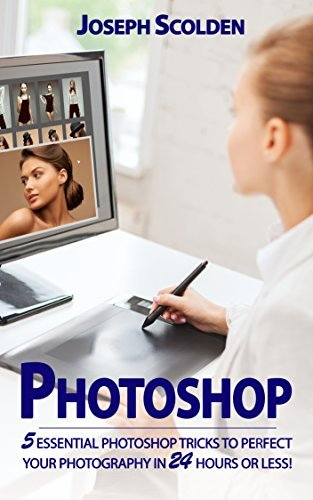 Photoshop: 5 Essential Photoshop Tricks to Perfect Your Photography in 24 Hours or Less! (Photoshop, Photography, adobe Photoshop, landscape photography, ... Photoshop cc, Photoshop elements 13)
