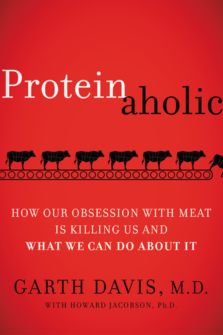 Proteinaholic: How Our Obsession with Meat Is Killing Us and What We Can Do About It - Garth Davis
