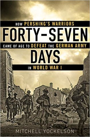 How Pershing's Warriors Came of Age to Defeat the German Army in World War I  - Mitchell A. Yockelson