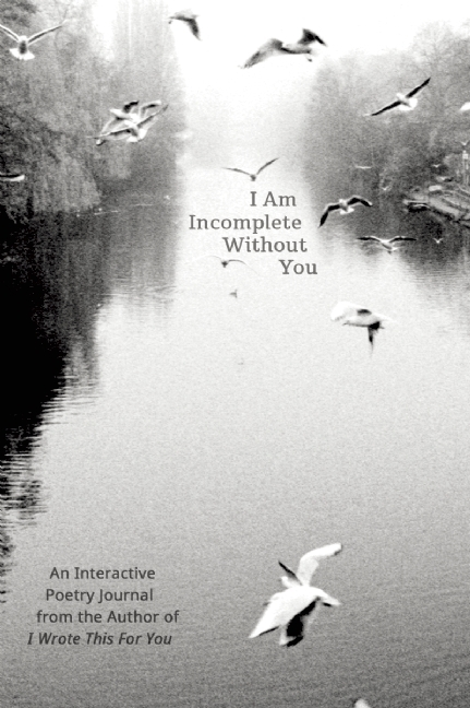 I Am Incomplete Without You: An Interactive Poetry Journal from the Author of I Wrote This For You