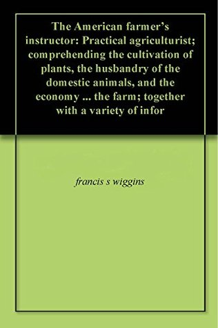 The American farmer's instructor: Practical agriculturist; comprehending the cultivation of plants, the husbandry of the domestic animals, and the economy ... the farm; together with a variety of infor