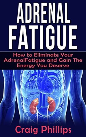 Adrenal Fatigue: How to Eliminate Your Adrenal Fatigue and Gain the Energy You Deserve