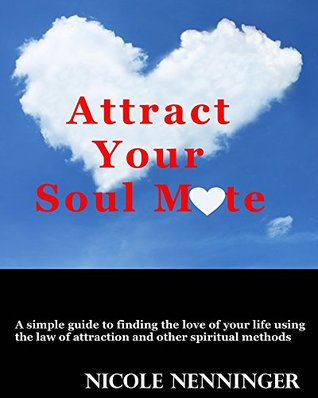 Attract Your Soul Mate: A Simple Guide to Finding the Love of Your Life Using the Law of Attraction and Other Spiritual Methods