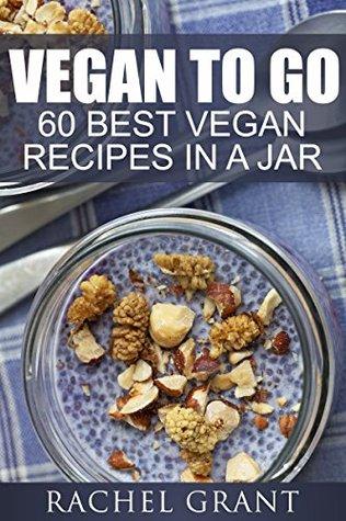 VEGAN TO GO:: BEST 60 VEGAN RECIPES IN A JAR (VEGAN COOKBOOKS Book 3)