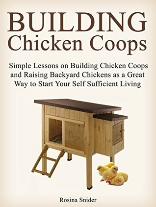 Building Chicken Coops: Simple Lessons on Building Chicken Coops and Raising Backyard Chickens as a Great Way to Start Your Self Sufficient Living