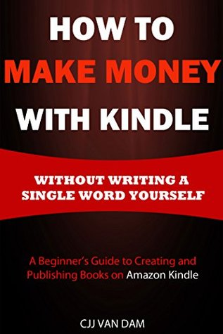 How to Make Money with Kindle: A beginner's guide to Creating & Publishing Books on Amazon Kindle