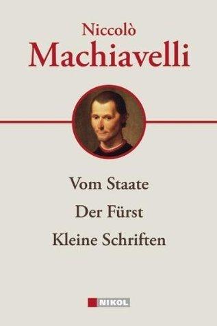Niccolò Machiavelli: Hauptwerke: Vom Staate, Der Fürst, Kleine Schriften