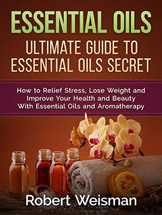 Essential Oils: Ultimate Guide to Essential Oils Secrets-How to Relief Stress, Lose Weight and Improve Your Health and Beauty With Essential Oils and Aromatherapy (Strong Body, Smart Brain Book 3)