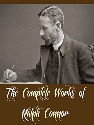 The Complete Works of Ralph Connor (15 Complete Works of Ralph Connor Including Black Rock, The Doctor a Tale of the Rockies, The Foreigner, The Prospector, The Sky Pilot, The Major, & More)