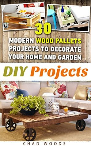 DIY Projects: 30 Modern Wood Pallets Projects To Decorate Your Home And Garden!: (Wood Pallet, DIY projects, DIY household hacks, DIY projects for your ... for your home and everyday life Book 2)
