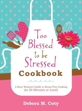 Too Blessed to Be Stressed Cookbook: A Busy Woman's Guide to Stress-Free Cooking