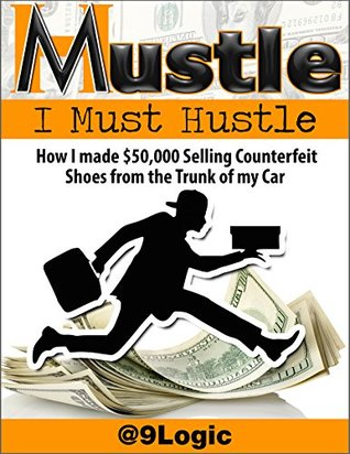Mustle: I Must Hustle: How I Made $50,000 Selling Counterfeit Shoes from the Trunk of My Car