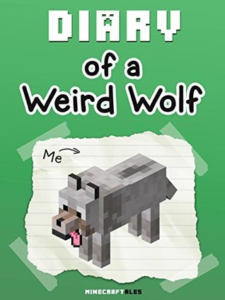 Diary of a Weird Wolf [An Unofficial Minecraft Book] For kids who like: Minecraft Diaries, Minecraft Books for Kids, Minecraft Diary Books, Minecraft Stories (Minecraft Tales Book 22)