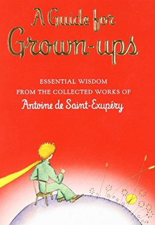 A Guide for Grown-ups: Essential Wisdom from the Collected Works of Antoine de Saint-Exupéry