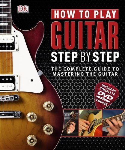 How to Play Guitar Step by Step: The Complete Guide to Mastering the Guitar