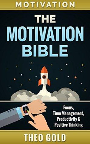 Motivation: The Motivation Bible: Focus, Time Management, Productivity & Positive Thinking