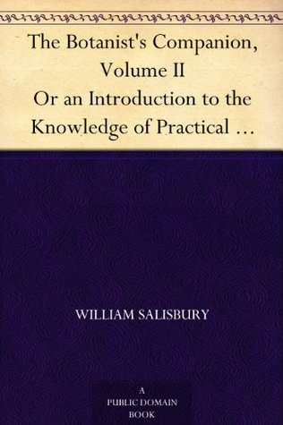 The Botanist's Companion, Volume II Or an Introduction to the Knowledge of Practical Botany, and the Uses of Plants. Either Growing Wild in Great Britain, ... Medicine, Rural Oeconomy, or the Arts