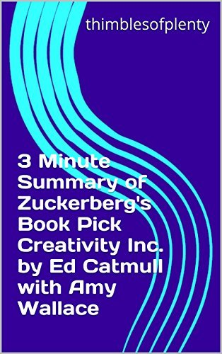 3 Minute Summary of Zuckerberg's Book Pick Creativity Inc. by Ed Catmull with Amy Wallace (thimblesofplenty 3 Minute Business Book Summary Series 1)