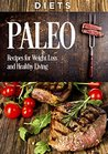 DIETS: PALEO, Recipes for WEIGHT LOSS and HEALTHY LIVING (paleo diet, paleo cookbook, paleo for weight loss, paleo for beginners, low carb, meat recipes, paleo gluten free diet)