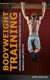 Bodyweight Training: Becoming Shredded Through Bodyweight Exercises, Workouts and Lifestyle (calisthenics, bodyweight strength training)