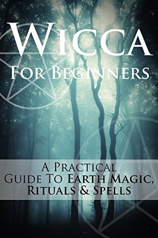 Wicca For Beginners: A Practical Guide To Earth Magic, Rituals & Spells