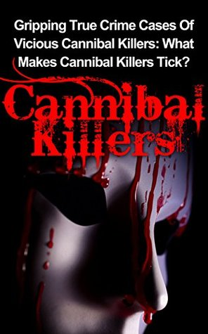 Cannibal Killers: Volume 2: Gripping True Crime Cases Of Vicious Cannibal Killers: What Makes Cannibal Killers Tick? (Cannibal Killers Series)