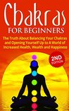 Chakras for Beginners: The Truth About Balancing Your Chakras and Opening Yourself Up to A World of Increased Health, Wealth and Happiness: Chakras Yoga, ... Chakra Books, Chakras Healing Book 1)