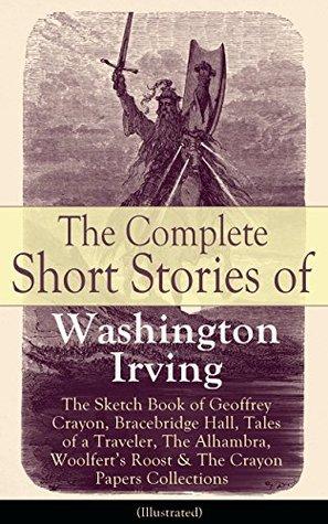 The Complete Short Stories of Washington Irving: The Sketch Book of Geoffrey Crayon, Bracebridge Hall, Tales of a Traveler, The Alhambra, Woolfert's Roost ... Roost, Tales of The Alhambra and many more