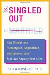 Singled Out: How Singles Are Stereotyped, Stigmatized, and Ignored, and Still Live Happily Ever After
