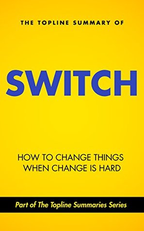 The Topline Summary of Chip and Dan Heath's Switch - How to Change Things when Change is Hard