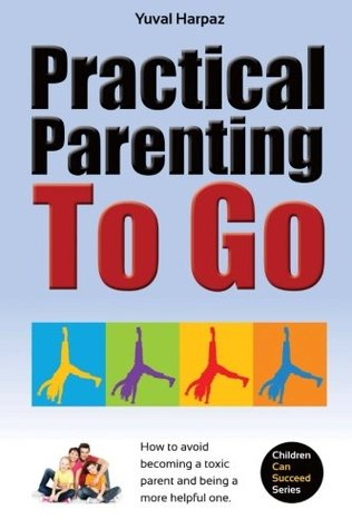 Practical Parenting To Go: How to avoid becoming a toxic parent and being a more helpful one