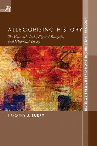 Allegorizing History: The Venerable Bede, Figural Exegesis, and Historical Theory (Distinguished Dissertations in Christian Theology Book 10)